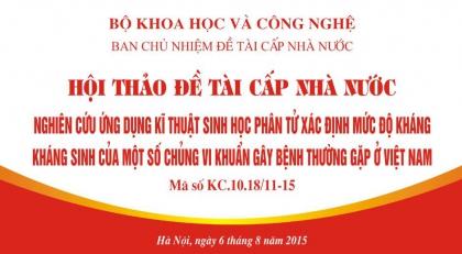 """Hội thảo Đề tài cấp Nhà nước """"Nghiên cứu ứng dụng kĩ thuật sinh học phân tử xác định mức độ kháng kháng sinh của một số chủng vi khuẩn gây bệnh thường gặp ở Việt Nam"""""""